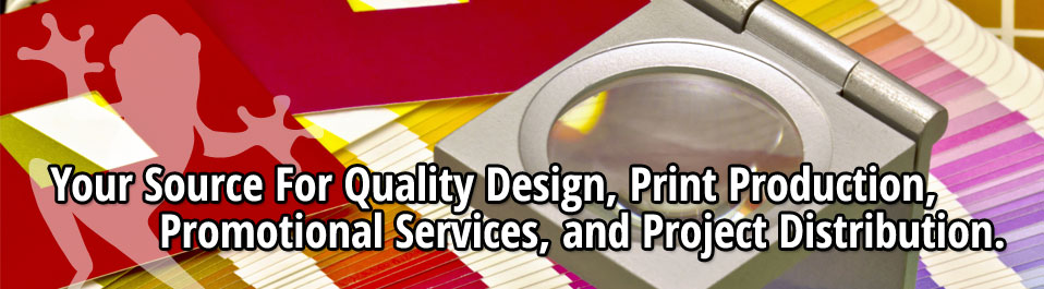 Your Source for Quality Design, Print Production, Promotional Services, and Project Distribution